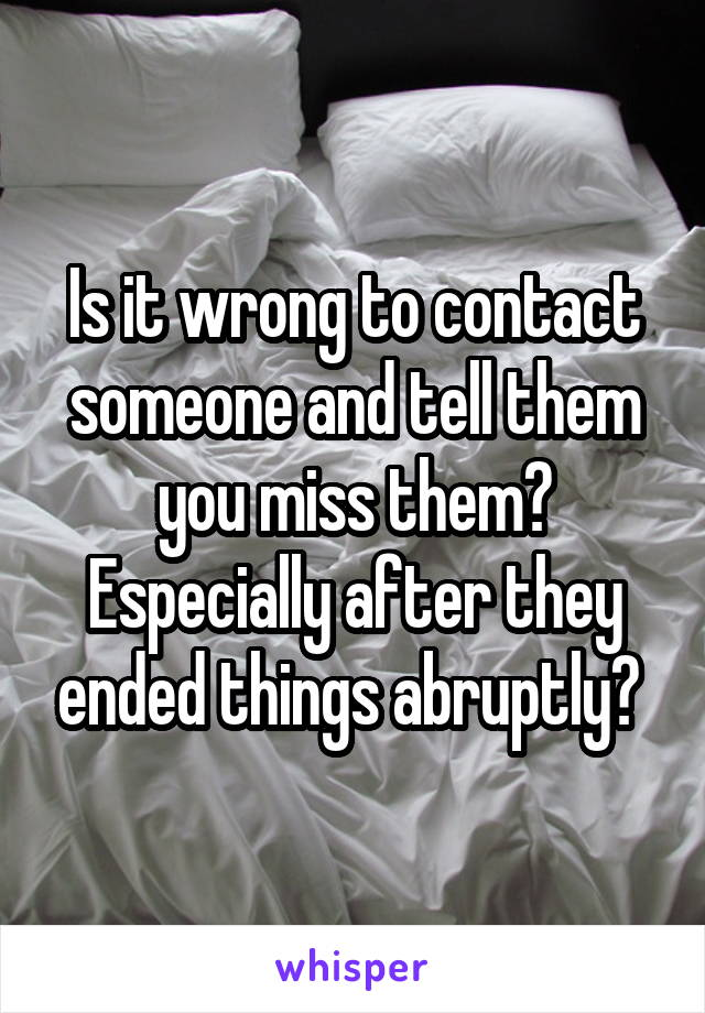 Is it wrong to contact someone and tell them you miss them? Especially after they ended things abruptly?