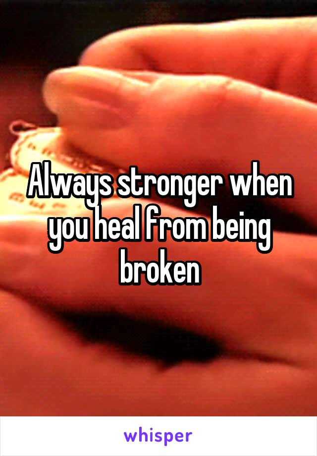 Always stronger when you heal from being broken