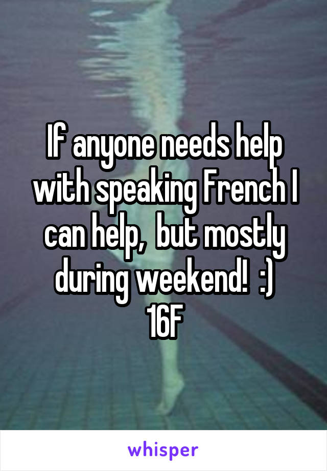 If anyone needs help with speaking French I can help,  but mostly during weekend!  :) 16F