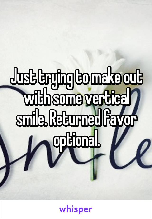 Just trying to make out with some vertical smile. Returned favor optional.