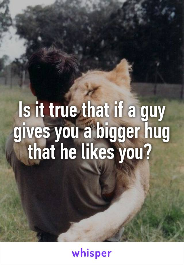 Is it true that if a guy gives you a bigger hug that he likes you?