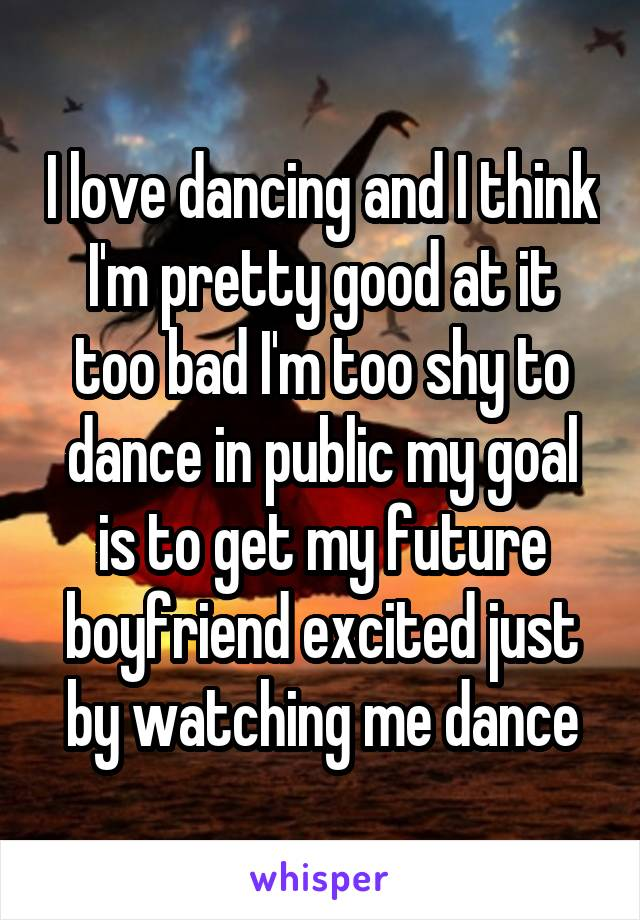 I love dancing and I think I'm pretty good at it too bad I'm too shy to dance in public my goal is to get my future boyfriend excited just by watching me dance
