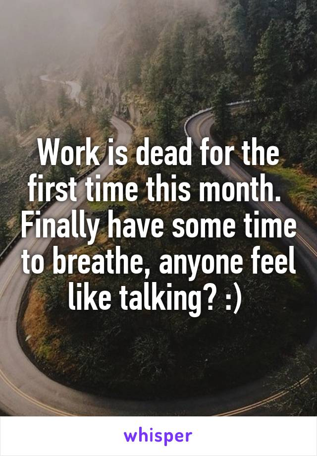 Work is dead for the first time this month.  Finally have some time to breathe, anyone feel like talking? :)