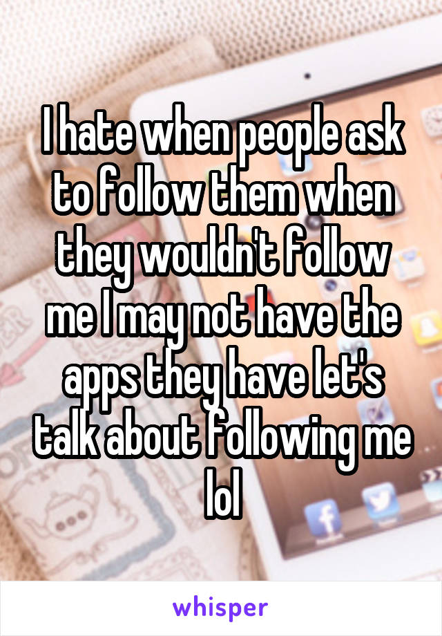 I hate when people ask to follow them when they wouldn't follow me I may not have the apps they have let's talk about following me lol