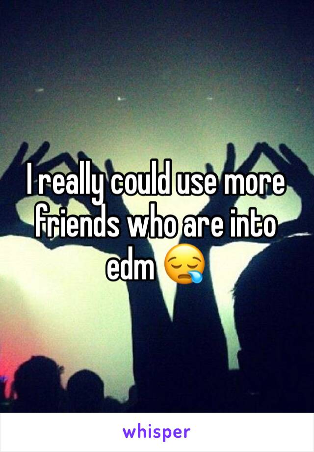 I really could use more friends who are into edm 😪