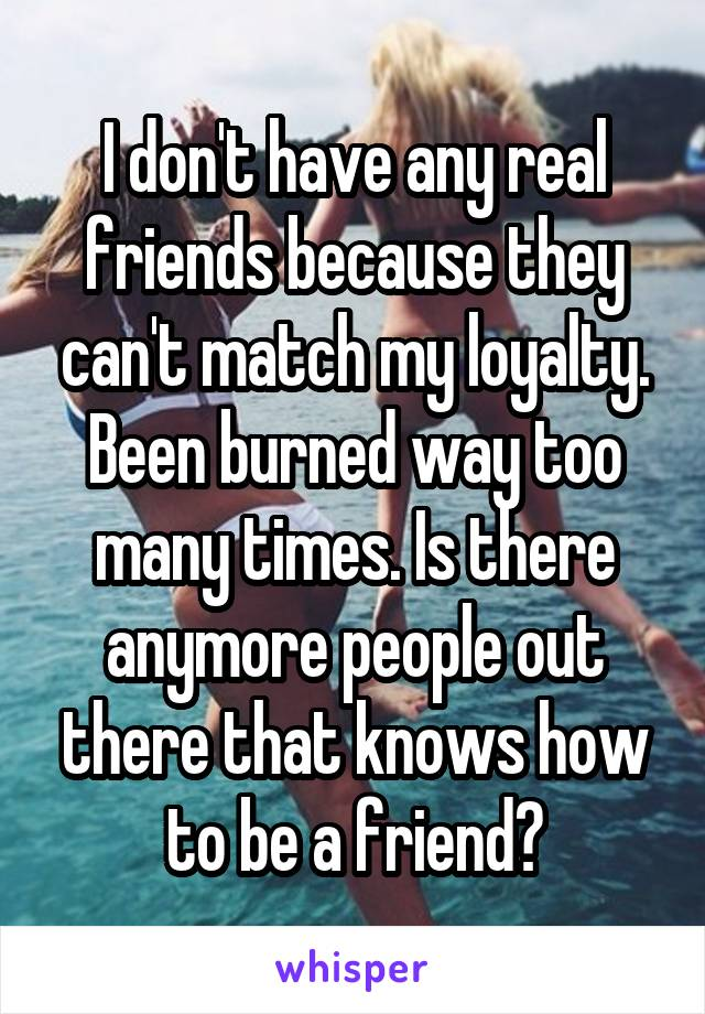 I don't have any real friends because they can't match my loyalty. Been burned way too many times. Is there anymore people out there that knows how to be a friend?