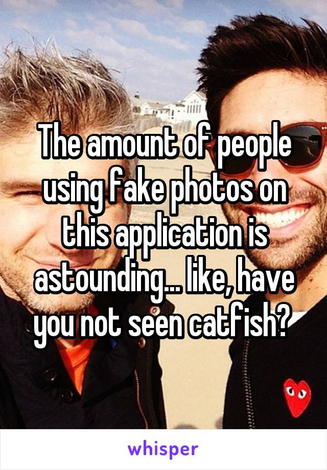 The amount of people using fake photos on this application is astounding... like, have you not seen catfish?