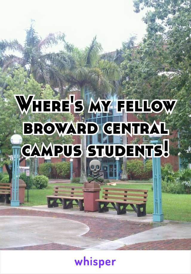 Where's my fellow broward central campus students! ☠