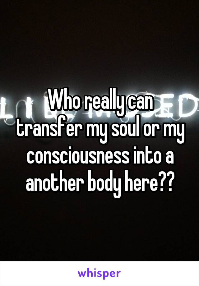 Who really can transfer my soul or my consciousness into a another body here??
