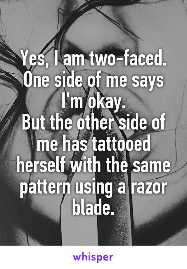 Yes, I am two-faced. One side of me says I'm okay. But the other side of me has tattooed herself with the same pattern using a razor blade.