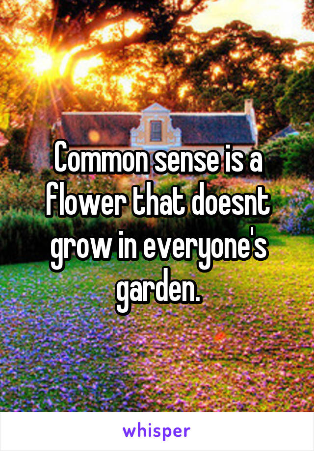 Common sense is a flower that doesnt grow in everyone's garden.