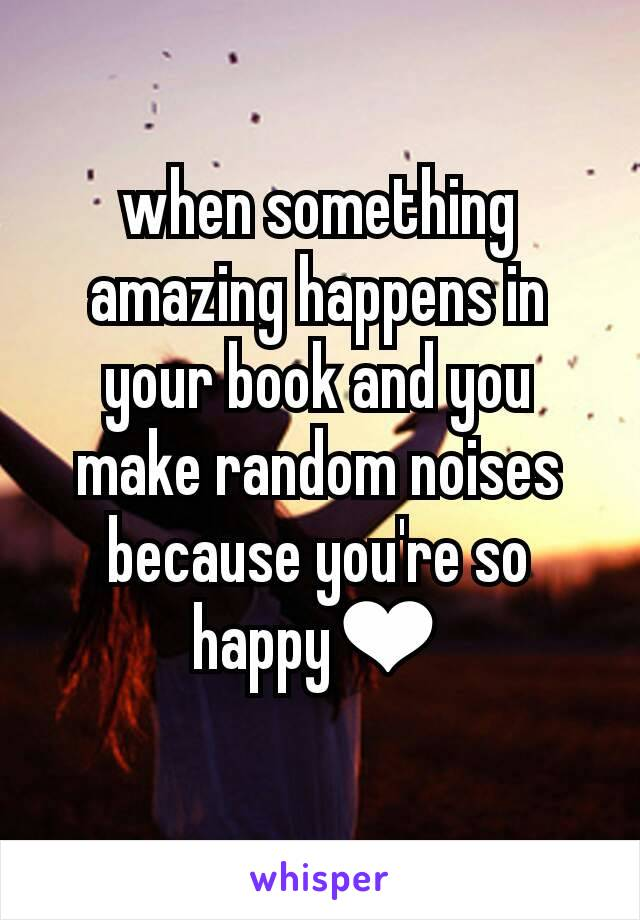 when something amazing happens in your book and you make random noises because you're so happy❤