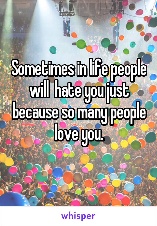 Sometimes in life people will  hate you just because so many people love you.