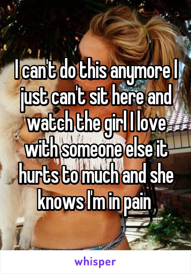 I can't do this anymore I just can't sit here and watch the girl I love with someone else it hurts to much and she knows I'm in pain