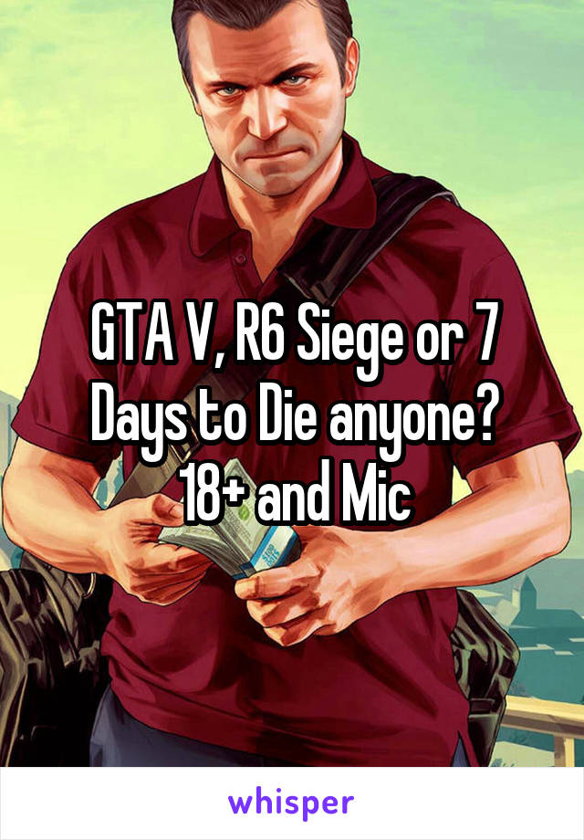 GTA V, R6 Siege or 7 Days to Die anyone? 18+ and Mic