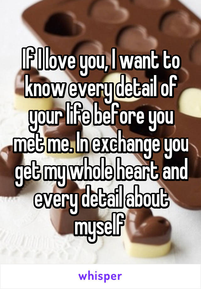 If I love you, I want to know every detail of your life before you met me. In exchange you get my whole heart and every detail about myself
