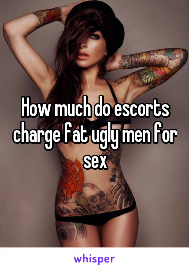 How much do escorts charge fat ugly men for sex