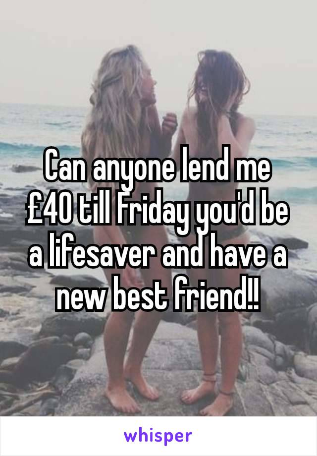 Can anyone lend me £40 till Friday you'd be a lifesaver and have a new best friend!!