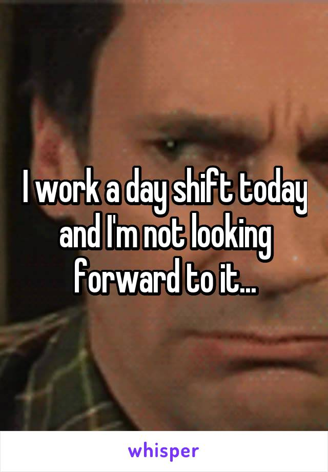 I work a day shift today and I'm not looking forward to it...