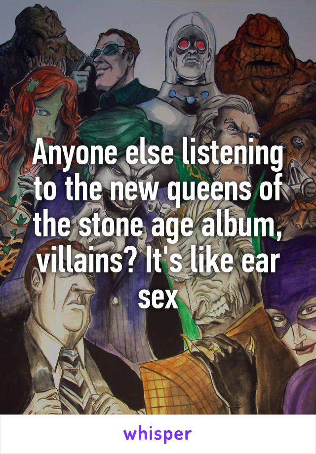 Anyone else listening to the new queens of the stone age album, villains? It's like ear sex