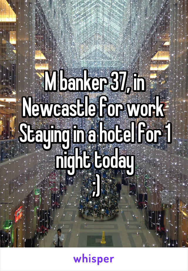 M banker 37, in Newcastle for work  Staying in a hotel for 1 night today  ;)