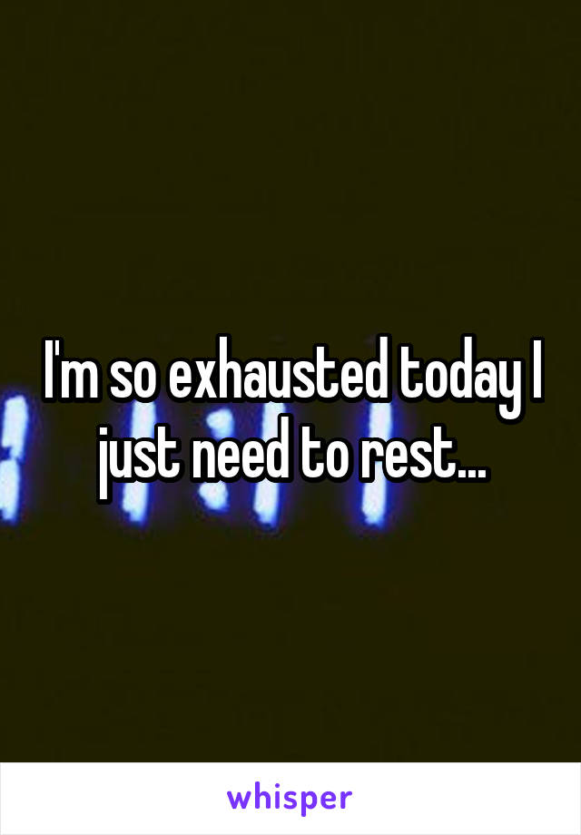 I'm so exhausted today I just need to rest...