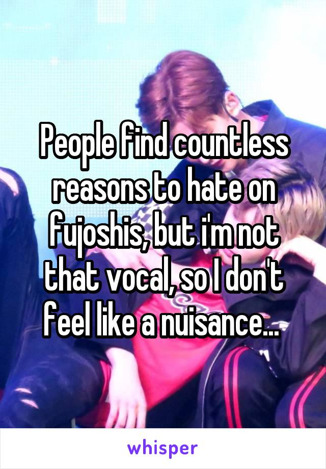 People find countless reasons to hate on fujoshis, but i'm not that vocal, so I don't feel like a nuisance...