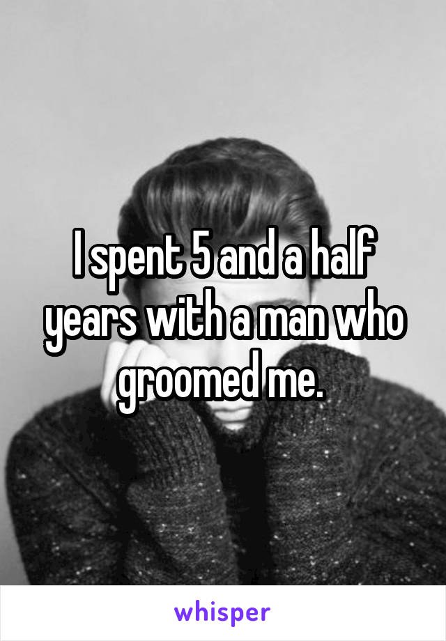 I spent 5 and a half years with a man who groomed me.