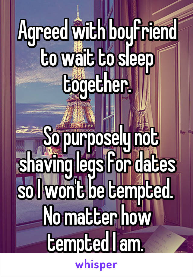 Agreed with boyfriend to wait to sleep together.    So purposely not shaving legs for dates so I won't be tempted.  No matter how tempted I am.