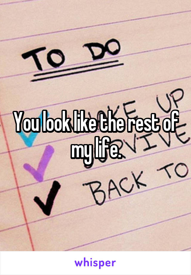 You look like the rest of my life.