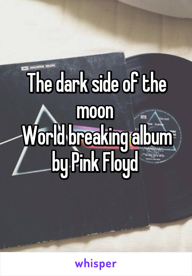 The dark side of the moon  World breaking album by Pink Floyd