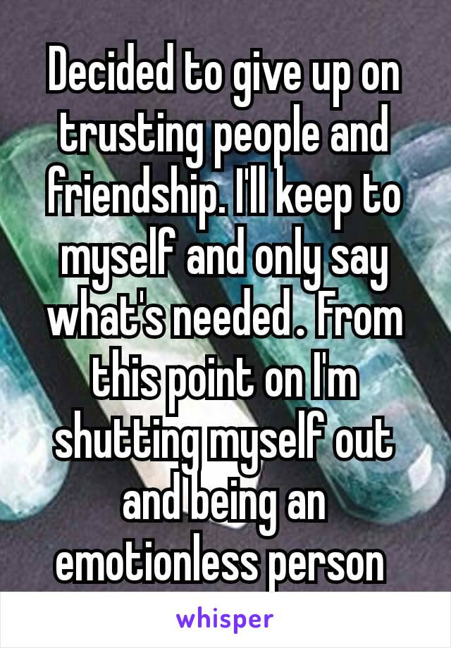 Decided to give up on trusting people and friendship. I'll keep to myself and only say what's needed. From this point on I'm shutting myself out and being an emotionless person