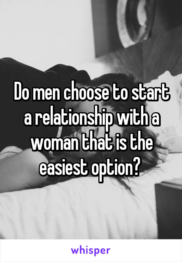 Do men choose to start a relationship with a woman that is the easiest option?
