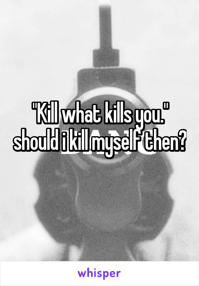 """Kill what kills you."" should i kill myself then?"