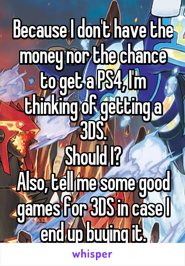 Because I don't have the money nor the chance to get a PS4, I'm thinking of getting a 3DS. Should I? Also, tell me some good games for 3DS in case I end up buying it.