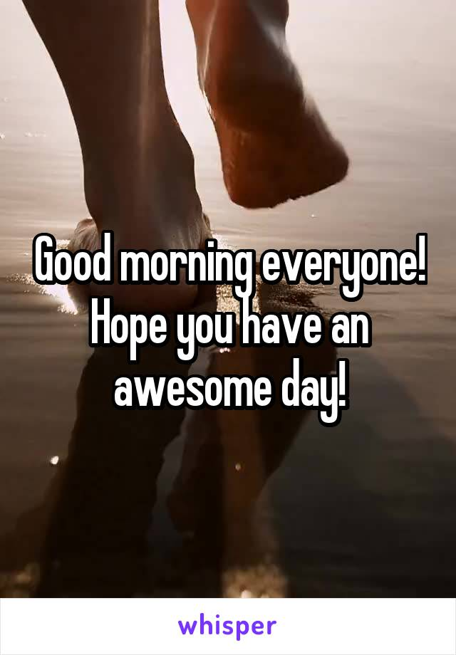 Good morning everyone! Hope you have an awesome day!