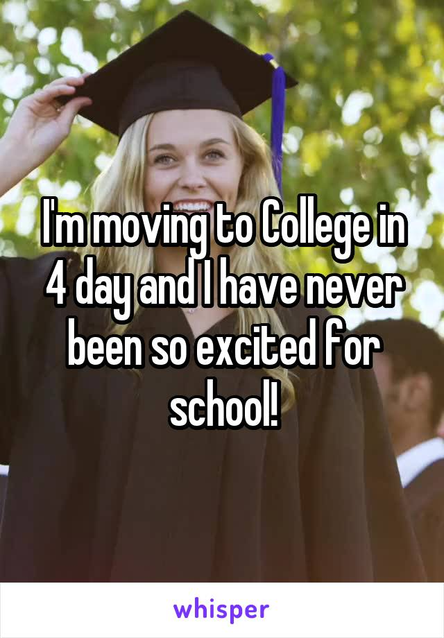 I'm moving to College in 4 day and I have never been so excited for school!