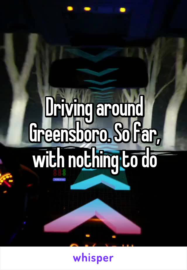 Driving around Greensboro. So far, with nothing to do