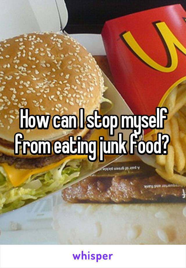 How can I stop myself from eating junk food?