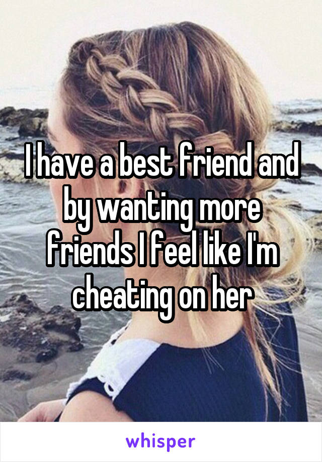 I have a best friend and by wanting more friends I feel like I'm cheating on her