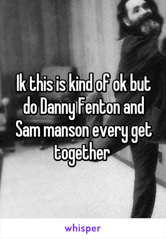 Ik this is kind of ok but do Danny Fenton and Sam manson every get together