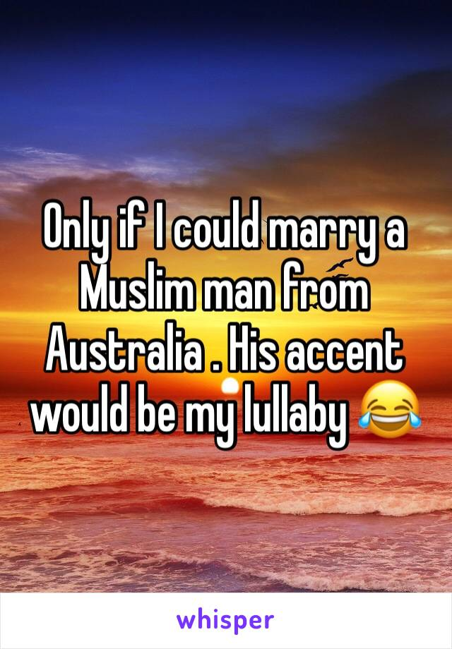 Only if I could marry a Muslim man from Australia . His accent would be my lullaby 😂