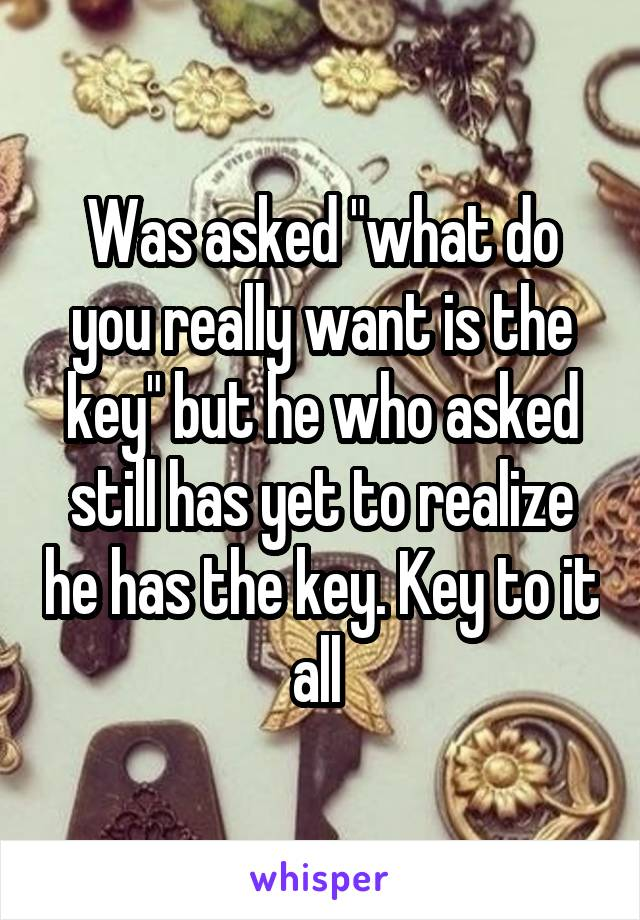 """Was asked """"what do you really want is the key"""" but he who asked still has yet to realize he has the key. Key to it all"""
