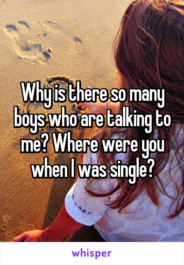 Why is there so many boys who are talking to me? Where were you when I was single?