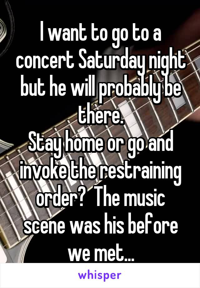 I want to go to a concert Saturday night but he will probably be there. Stay home or go and invoke the restraining order?  The music scene was his before we met...