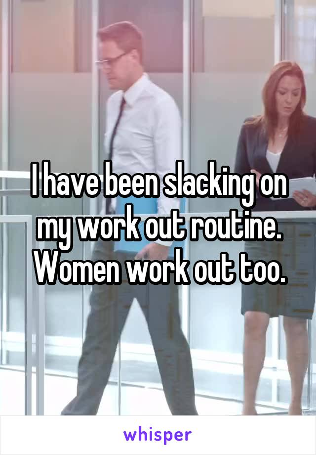 I have been slacking on my work out routine. Women work out too.