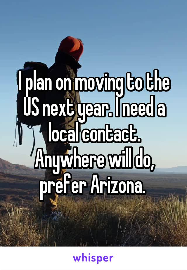 I plan on moving to the US next year. I need a local contact. Anywhere will do, prefer Arizona.