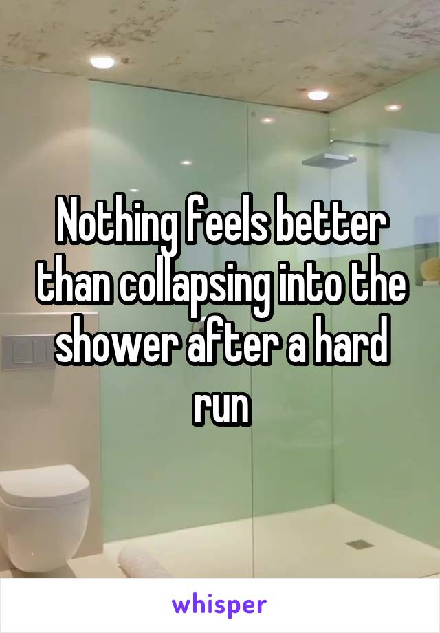 Nothing feels better than collapsing into the shower after a hard run