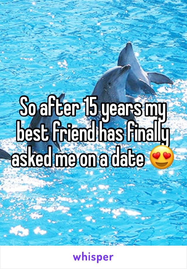 So after 15 years my best friend has finally asked me on a date 😍