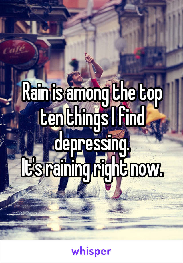 Rain is among the top ten things I find depressing. It's raining right now.